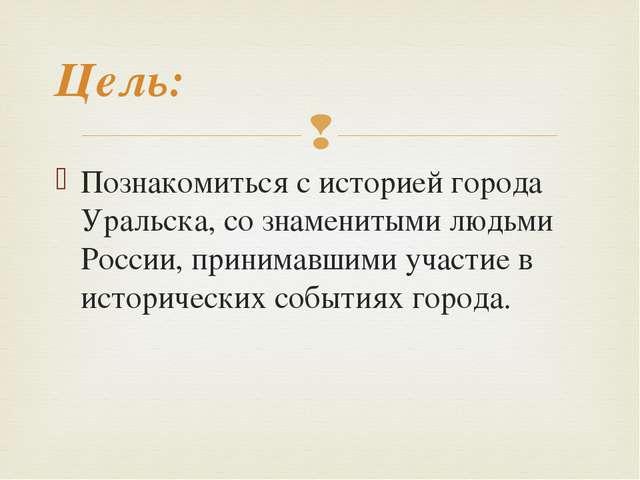 Познакомиться с историей города Уральска, со знаменитыми людьми России, прини...