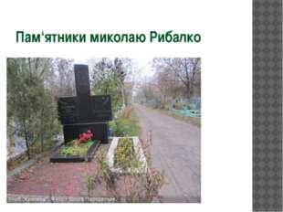 Пам'ятники миколаю Рибалко