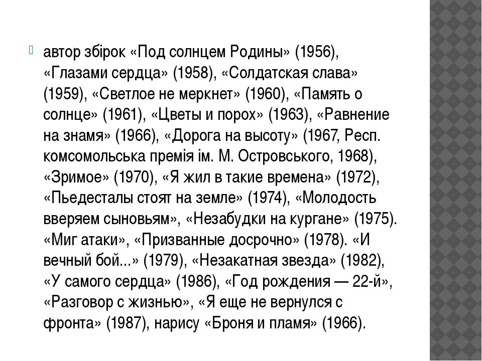 автор збірок «Под солнцем Родины» (1956), «Глазами сердца» (1958), «Солдатск...