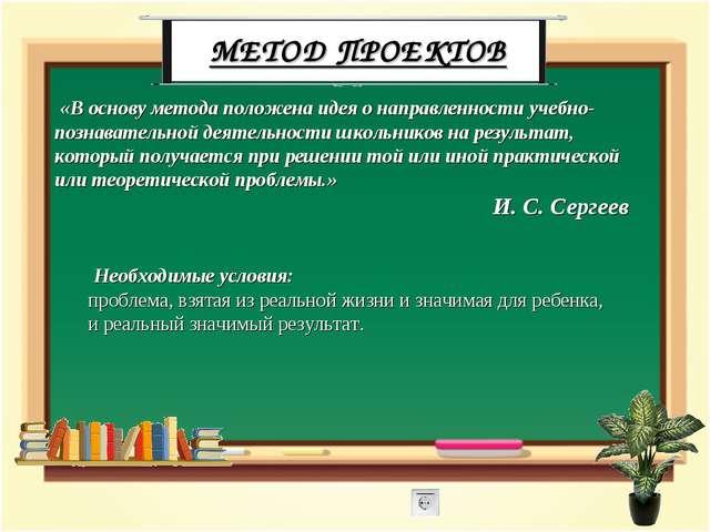 МЕТОД ПРОЕКТОВ «В основу метода положена идея о направленности учебно-познава...
