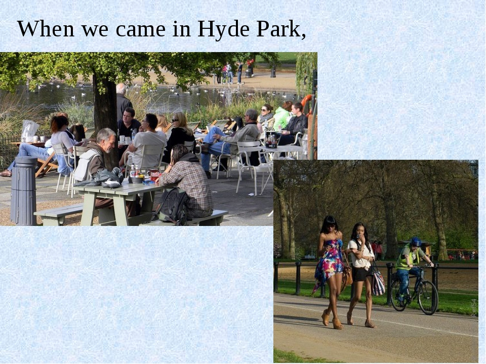 When we came in Hyde Park,.