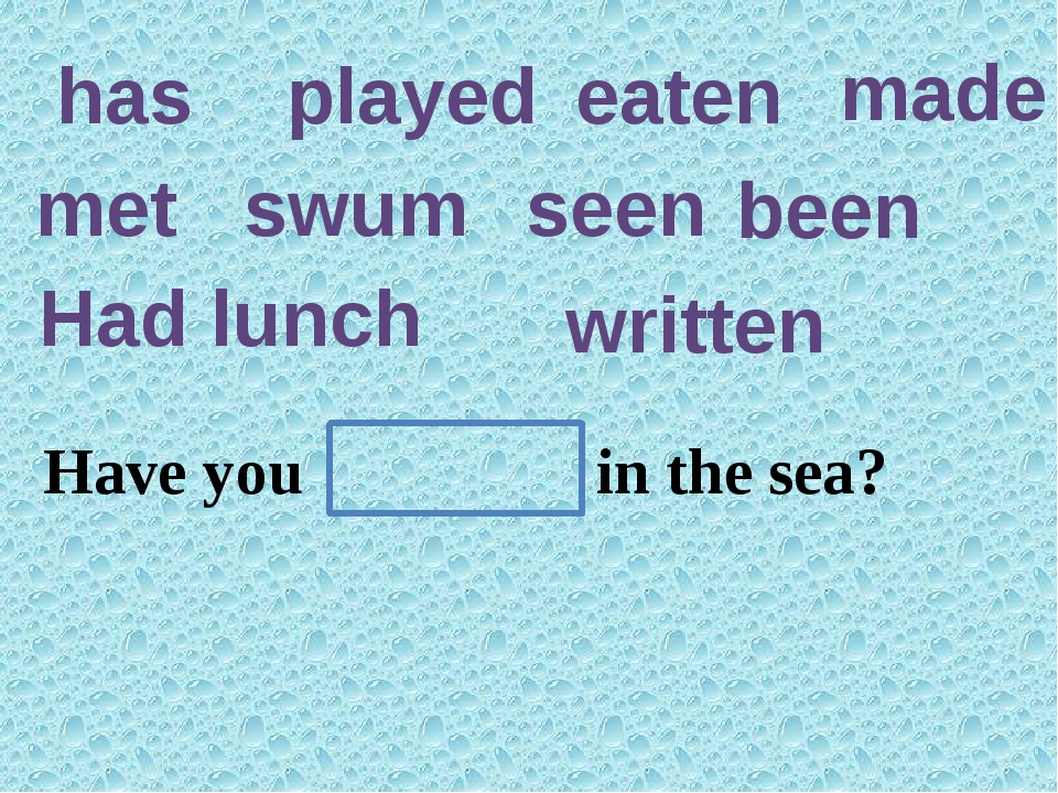 has played eaten made met swum seen been Had lunch written Have you ever ten...