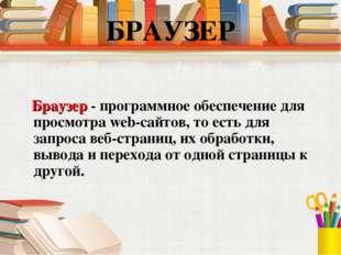 Браузер - программное обеспечение для просмотра web-сайтов, то есть для запр