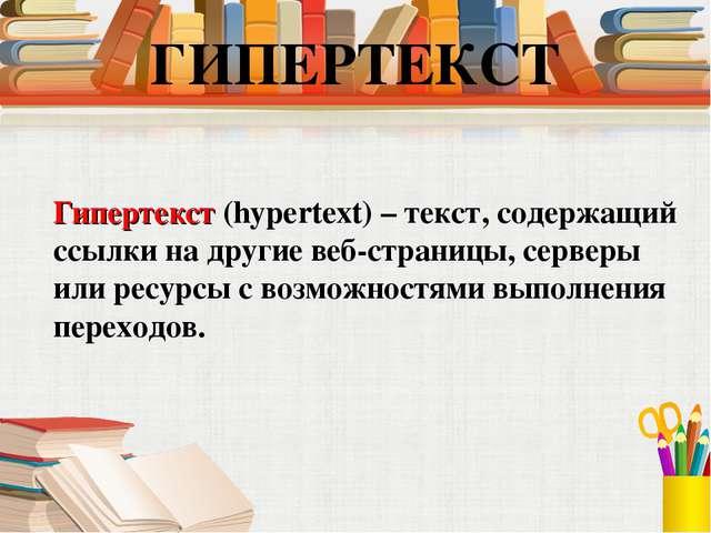 Гипертекст (hypertext) – текст, содержащий ссылки на другие веб-страницы, с...