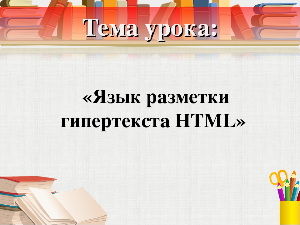Тема урока: «Язык разметки гипертекста HTML»