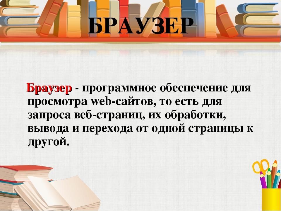 Браузер - программное обеспечение для просмотра web-сайтов, то есть для запр...