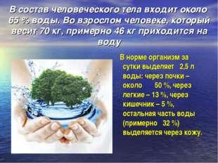 В состав человеческого тела входит около 65 % воды. Во взрослом человеке, ко