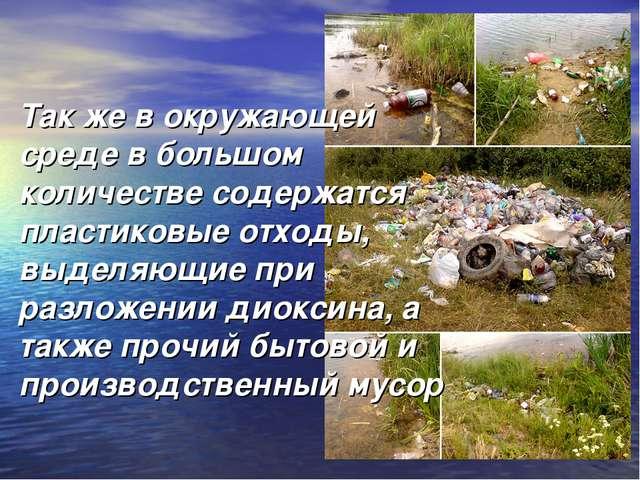 Так же в окружающей среде в большом количестве содержатся пластиковые отходы,...