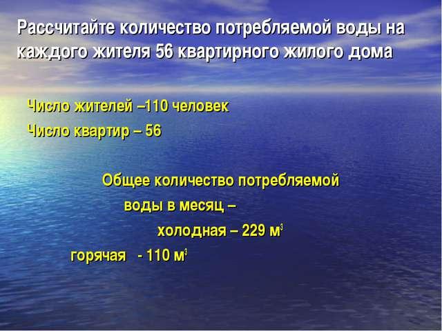 Рассчитайте количество потребляемой воды на каждого жителя 56 квартирного жил...