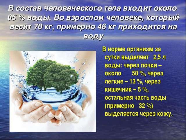 В состав человеческого тела входит около 65 % воды. Во взрослом человеке, ко...