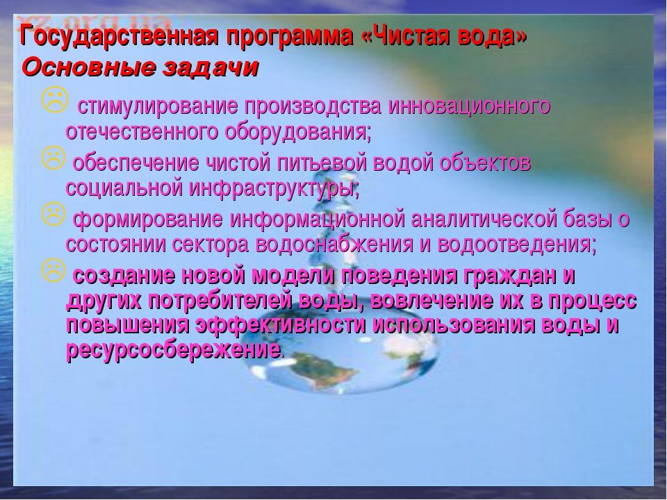 Государственная программа «Чистая вода» Основные задачи стимулирование произв...