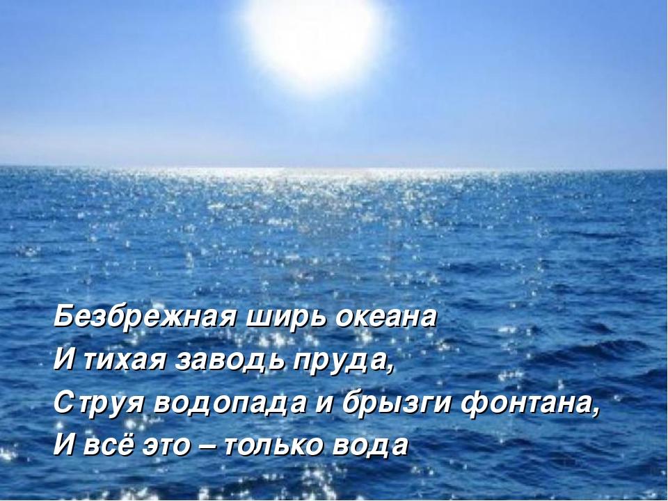 Безбрежная ширь океана И тихая заводь пруда, Струя водопада и брызги фонтана,...