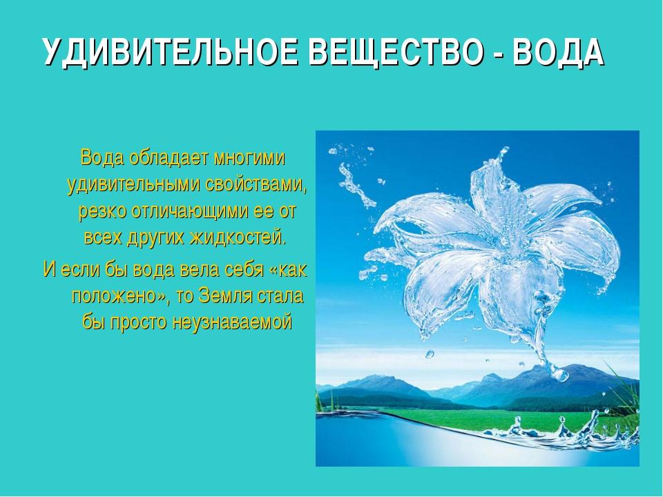 УДИВИТЕЛЬНОЕ ВЕЩЕСТВО - ВОДА Вода обладает многими удивительными свойствами,...
