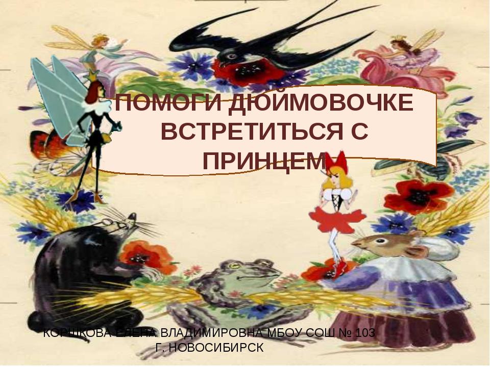 ПОМОГИ ДЮЙМОВОЧКЕ ВСТРЕТИТЬСЯ С ПРИНЦЕМ КОРШКОВА ЕЛЕНА ВЛАДИМИРОВНА МБОУ СОШ...