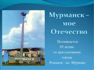 Посвящается 95 летию со дня основания города Романов - на- Мурмане