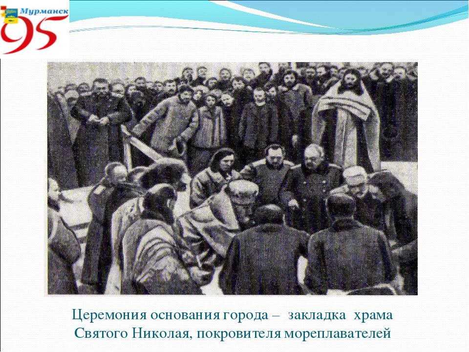 Церемония основания города – закладка храма Святого Николая, покровителя море...
