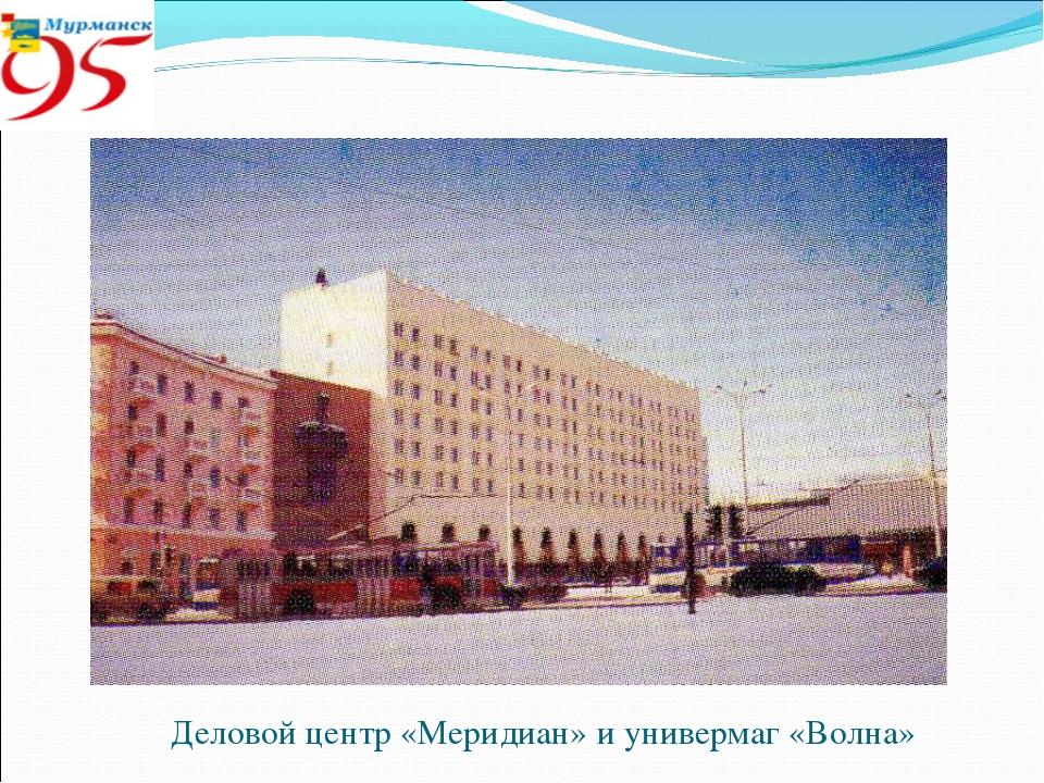 Деловой центр «Меридиан» и универмаг «Волна»