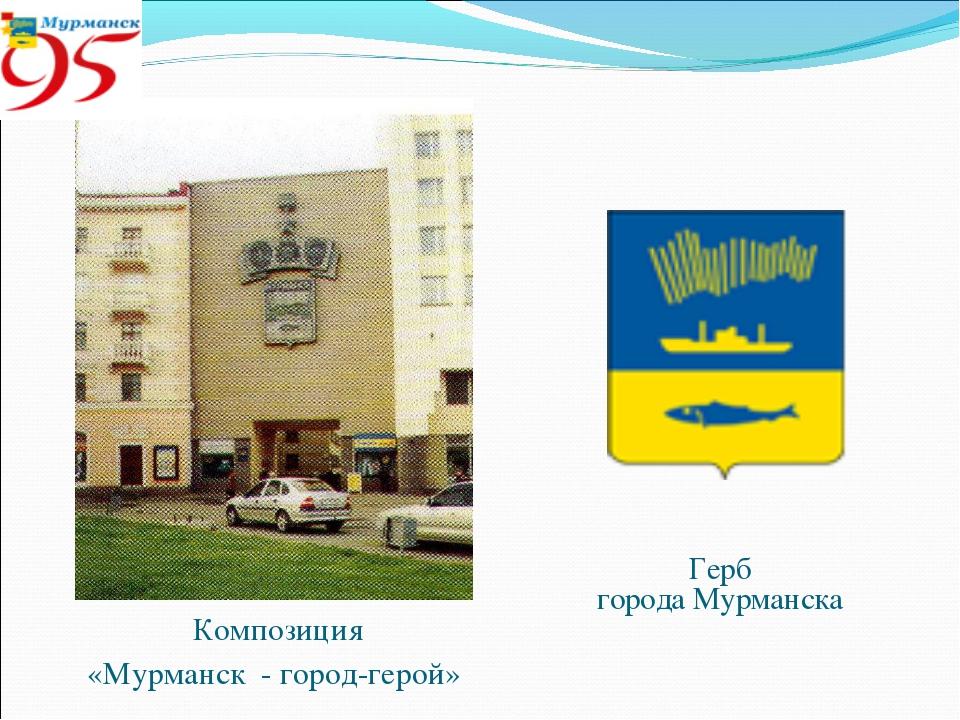 Композиция «Мурманск - город-герой» Герб города Мурманска