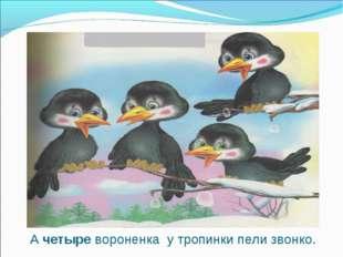 А четыре вороненка у тропинки пели звонко.
