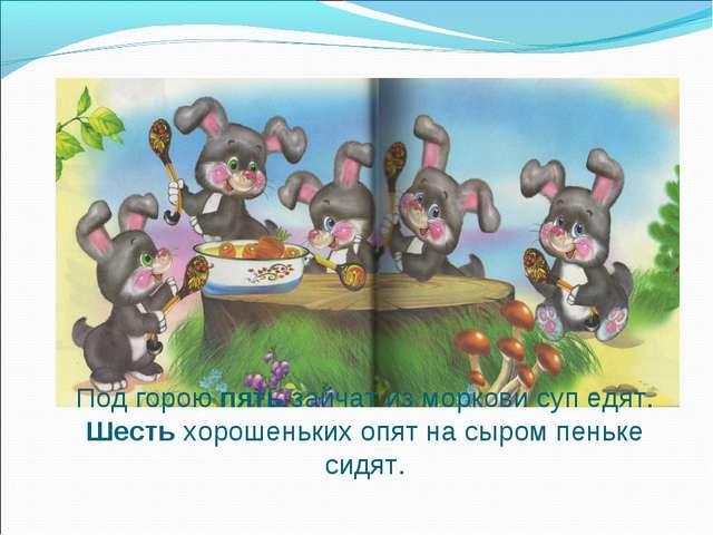 Под горою пять зайчат из моркови суп едят. Шесть хорошеньких опят на сыром пе...