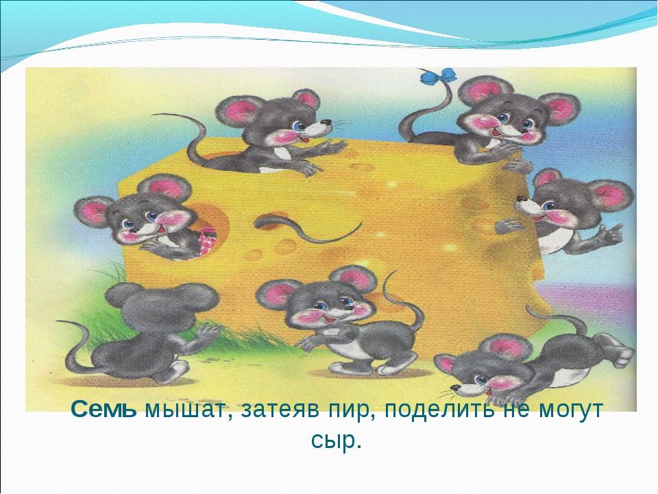 Семь мышат, затеяв пир, поделить не могут сыр.