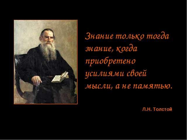 Знание только тогда знание, когда приобретено усилиями своей мысли, а не памя...