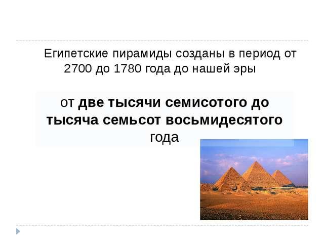Египетские пирамиды созданы в период от 2700 до 1780 года до нашей эры  от...