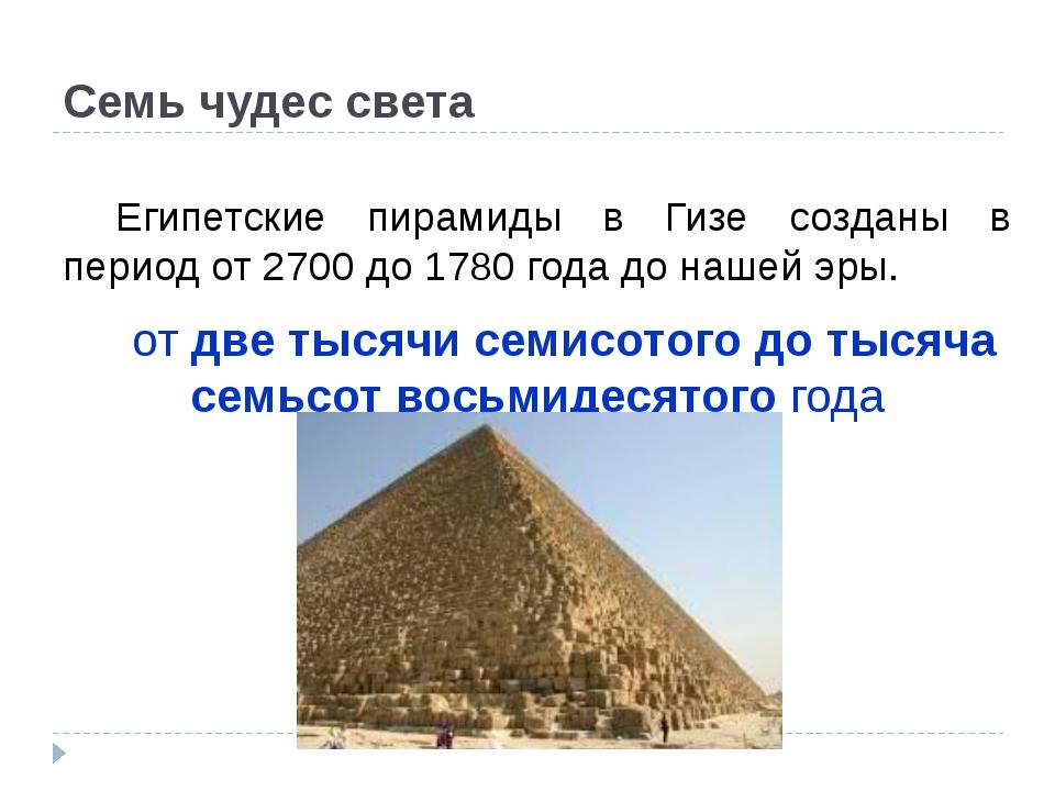 Семь чудес света Египетские пирамиды в Гизе созданы в период от 2700 до 1780...
