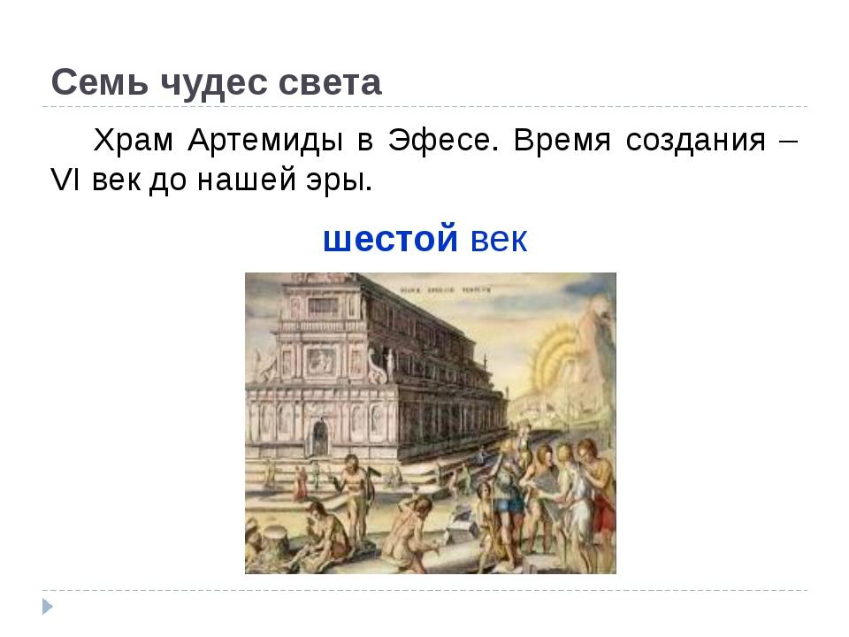 Семь чудес света Храм Артемиды в Эфесе. Время создания – VI век до нашей эры...