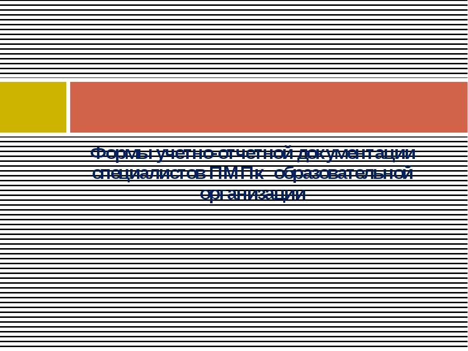 Формы учетно-отчетной документации специалистов ПМПк образовательной организа...