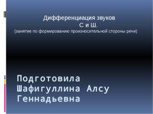 Подготовила Шафигуллина Алсу Геннадьевна Дифференциация звуков С и Ш. (заняти