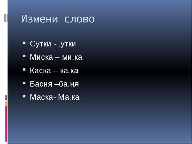 Измени слово Сутки - .утки Миска – ми.ка Каска – ка.ка Басня –ба.ня Маска- Ма...