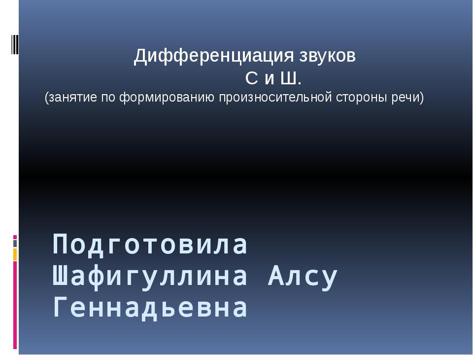 Подготовила Шафигуллина Алсу Геннадьевна Дифференциация звуков С и Ш. (заняти...