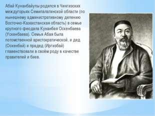 Абай Кунанбайулы родился в Чингизских междугорьях Семипалатинской области (по