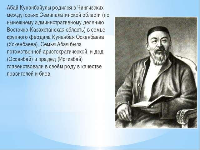 Абай Кунанбайулы родился в Чингизских междугорьях Семипалатинской области (по...
