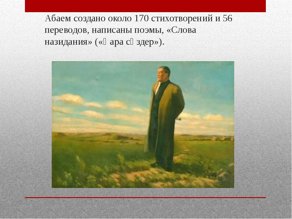 Абаем создано около 170 стихотворений и 56 переводов, написаны поэмы, «Слова...
