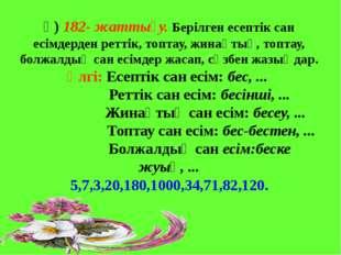 ә) 182- жаттығу. Берілген есептік сан есімдерден реттік, топтау, жинақтық, т