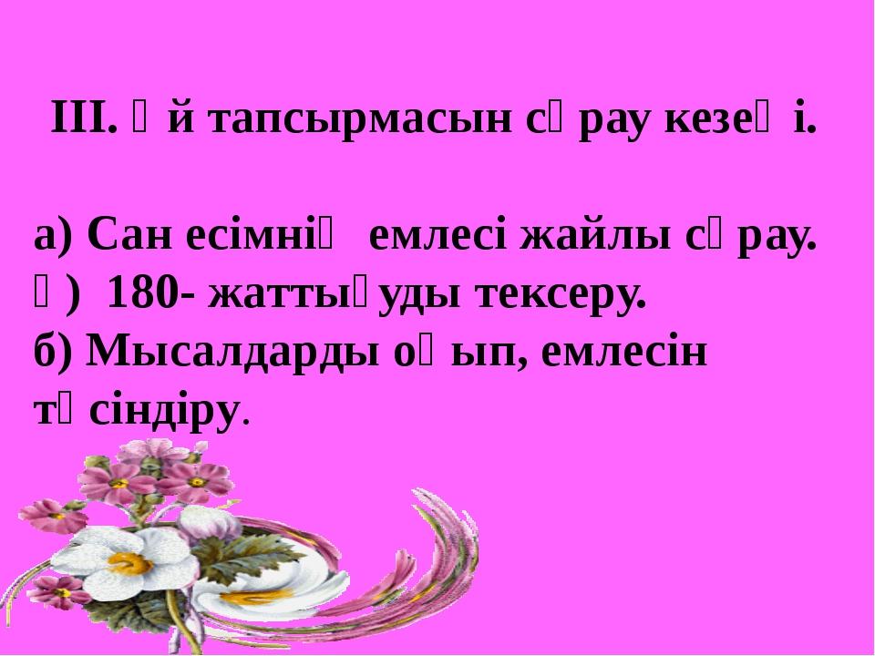 ІІІ. Үй тапсырмасын сұрау кезеңі. а) Сан есімнің емлесі жайлы сұрау. ә) 180-...
