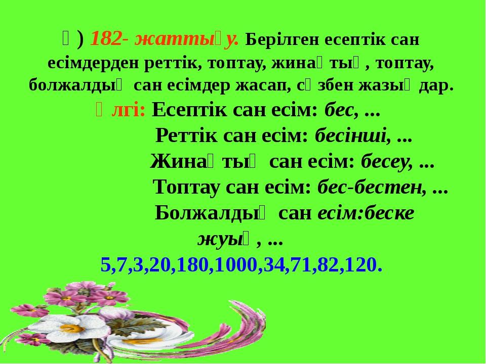 ә) 182- жаттығу. Берілген есептік сан есімдерден реттік, топтау, жинақтық, т...