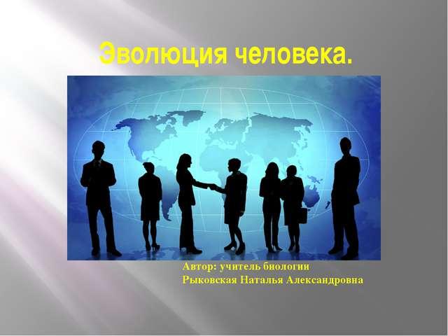 Эволюция человека. Автор: учитель биологии Рыковская Наталья Александровна