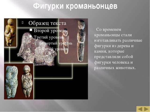 Фигурки кроманьонцев Со временем кроманьонцы стали изготавливать различные фи...