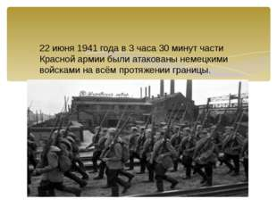 22 июня 1941 года в 3 часа 30 минут части Красной армии были атакованы немецк