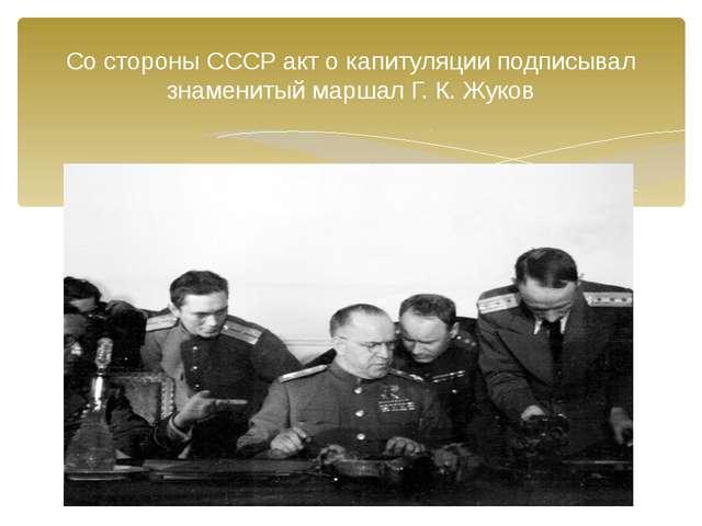 Со стороны СССР акт о капитуляции подписывал знаменитый маршал Г. К. Жуков