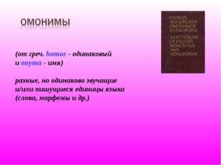 (от греч. homos - одинаковый и onyma - имя) разные, но одинаково звучащие и/и