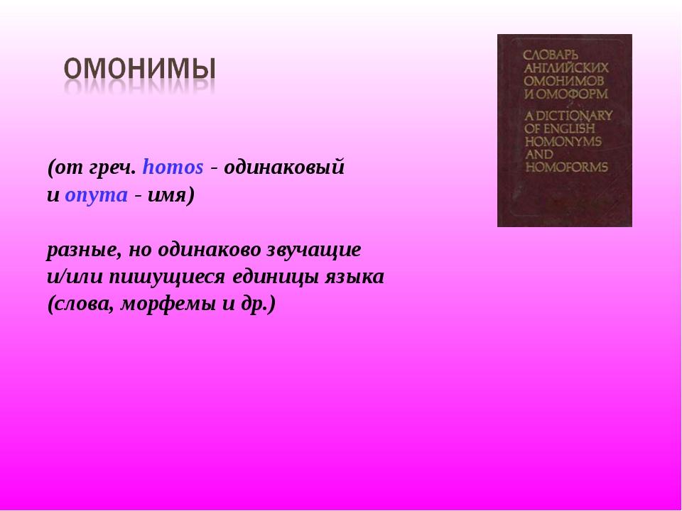 (от греч. homos - одинаковый и onyma - имя) разные, но одинаково звучащие и/и...