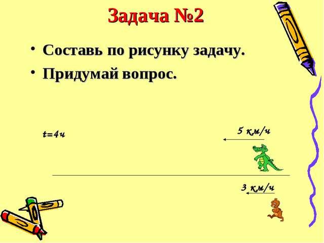 Задача №2 Составь по рисунку задачу. Придумай вопрос. 3 км/ч 5 км/ч t=4ч