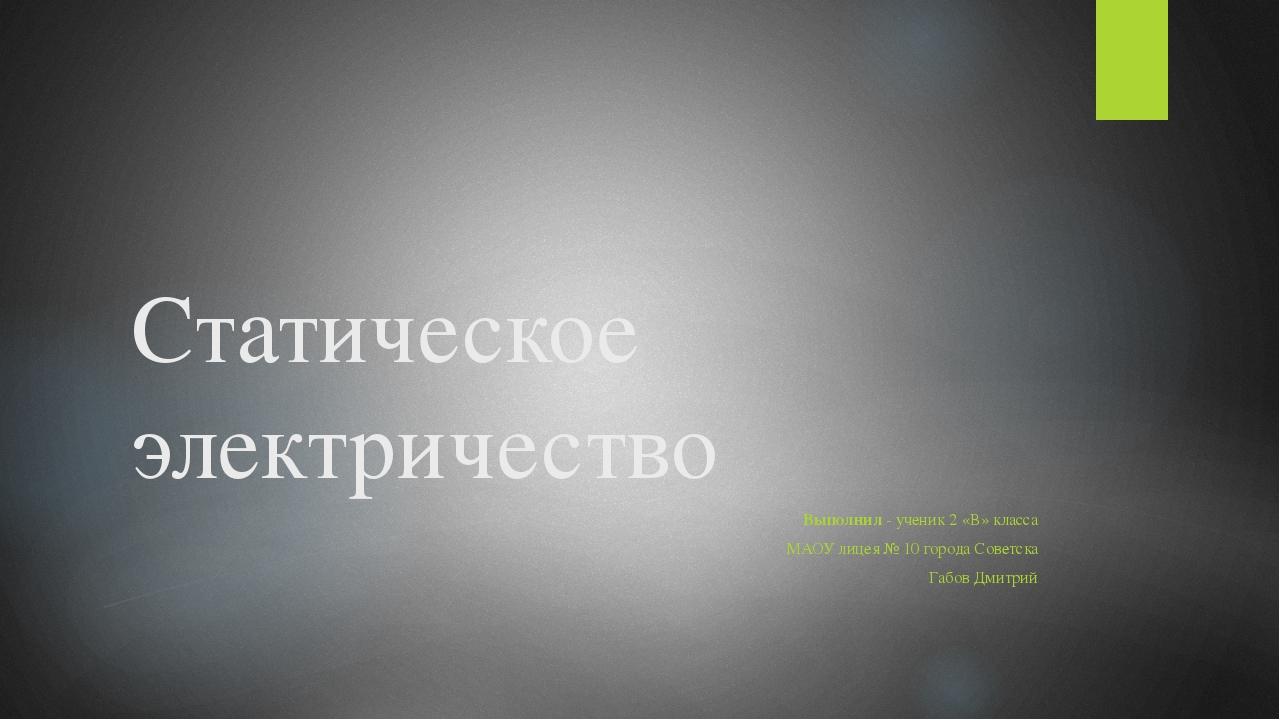 Статическое электричество  Выполнил - ученик 2 «В» класса МАОУ лицея № 10 го...