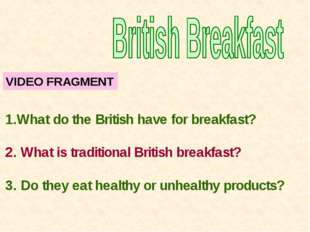 VIDEO FRAGMENT What do the British have for breakfast? 2. What is traditional