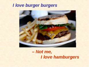 I love burger burgers – Not me, 	I love hamburgers