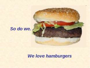 So do we. We love hamburgers